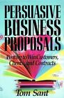 Persuasive Business Proposals : Writing to Win Customers, Clients, and Contracts by Tom Sant (1992, Hardcover)