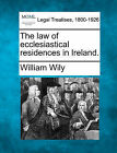The Law of Ecclesiastical Residences in Ireland. by William Wily (Paperback / softback, 2010)