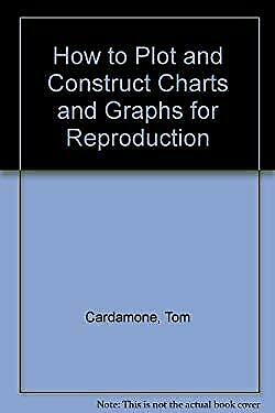 How to Plot and Construct Charts and Graphs by Cardamone, Tom