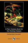 A Plain Cookery Book for the Working Classes (Dodo Press) by Professor Charles Elme Francatelli (Paperback / softback, 2008)
