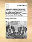 The Speech of Henry Sacheverell, D.D. Upon His Impeachment at the Bar of the House of Lords in Westminster-Hall, March 7. 1709/10. to Which Is Prefix'd His Effigies by Henry Sacheverell (Paperback / softback, 2010)