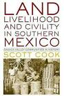 Land, Livelihood, and Civility in Southern Mexico: Oaxaca Valley Communities in History by Scott Cook (Paperback, 2014)