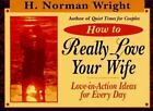 How to Really Love Your Wife : Love-in-Action Ideas for Every Day by H. Norman Wright (1995, Paperback)