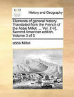 Elements of General History. Translated from the French of the ABBE Millot. ... Vol. I[-V]. Second American Edition. Volume 3 of 5 by Abbe Millot (Paperback / softback, 2010)