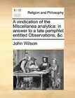 A Vindication of the Miscellanea Analytica: In Answer to a Late Pamphlet Entitled Observations, &C. by John Wilson (Paperback / softback, 2010)