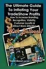 The Ultimate Guide to Inflating Your Tradeshow Profits; How to Increase Branding, Recognition, Visibility, Customer Loyalty & Attract More Attention with Balloons! by Sandi Masori (Paperback / softback, 2012)