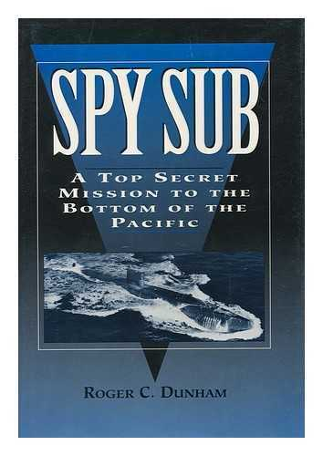 Spy Sub : a Top Secret Mission to the Bottom of the Pacific / Roger C. Dunham