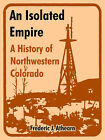 An Isolated Empire: A History of Northwestern Colorado by Frederic J Athearn (Paperback / softback, 2004)