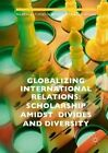 Globalizing International Relations: Scholarship Amidst Divides and Diversity: 2016 by Palgrave Macmillan (Hardback, 2016)
