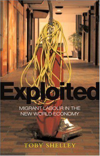 Exploited: Migrant Labour in der Neu Global Wirtschaft von Shelley,