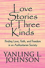 Love Stories of Three Kinds: Finding Love, Faith, and Freedom in an Authoritarian Society by Yanling L Johnson (Paperback / softback, 2009)