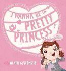 I Wanna be a Pretty Princess by Heath McKenzie (Hardback, 2014)