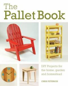The Pallet Book : DIY Projects for the Home, Garden, and Homestead by Chris...
