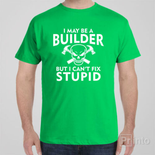 Funny rude T-shirt I MAY BE A BUILDER BUT I CAN/'T FIX STUPID gift idea for men