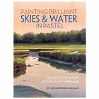 Painting Brilliant Skies and Water in Pastel : Secrets to Bringing Light and Life to Your Landscapes by Liz Haywood-Sullivan (2013, Paperback)