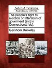 The People's Right to Election or Alteration of Goverment [Sic] in Connecticott [Sic]. by Gershom Bulkeley (Paperback / softback, 2012)