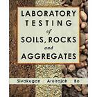 Laboratory Testing of Soils, Rocks and Aggregates by Myint Win Bo, Annette Arulrajah, Nagaratnam Sivakugan (Paperback, 2011)
