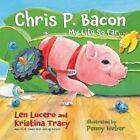 Chris P. Bacon : My Life So Far... by Chris P. Bacon, Kristina Tracy and Len Lucero (2013, Hardcover)