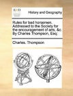 Rules for Bad Horsemen. Addressed to the Society for the Encouragement of Arts, &C. by Charles Thompson, Esq; by Charles Thompson (Paperback / softback, 2010)