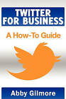 Twitter for Business: A How-To Guide by Abby Gilmore (Paperback / softback, 2011)