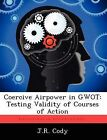 Coercive Airpower in Gwot: Testing Validity of Courses of Action by J R Cody (Paperback / softback, 2012)