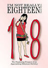 I'm Not Really Eighteen - Female Edition: The Perplexing Prospect of an Approaching Milestone Birthday by Jean Dawn Leigh (Paperback, 2007)