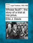 Whose Fault?: The Story of a Trial at Nisi Prius. by Ellis J Davis (Paperback / softback, 2010)