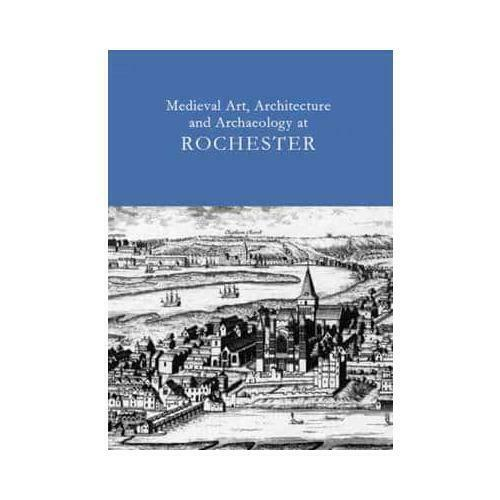 Medieval Art, Architecture and Archaeology at Rochester by Tim Ayers, T. W. T...