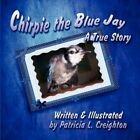 Chirpie The Blue Jay a True Story by Patricia L Creighton 9781606102916