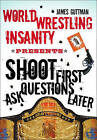 Shoot First Ask Questions Later: World Wrestling Insanity by James Guttman (Paperback, 2008)
