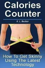 Calories Counter : How to Get Skinny Using the Latest Technology by K. Becker...