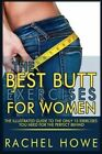 The Best Butt Exercises for Women: The Illustrated Guide to the Only 15 Exercises You Need for the Perfect Behind by Rachel Howe (Paperback / softback, 2013)