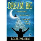 Dream Big!: I Dare You... Better Yet... I Double Dare You!! by Roger Palmieri (Paperback / softback, 2014)