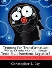 Training for Transformation: When Should the U.S. Army Train Multifunctional Logistics? by Christopher L Day (Paperback / softback, 2012)