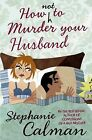 How Not to Murder Your Husband by Stephanie Calman (Paperback, 2010)