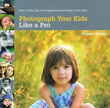 Photograph Your Kids Like a Pro: Edit and Display the Best Photos of Your Kids N