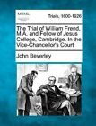 The Trial of William Frend, M.A. and Fellow of Jesus College, Cambridge. in the Vice-Chancellor's Court by John Beverley (Paperback / softback, 2012)