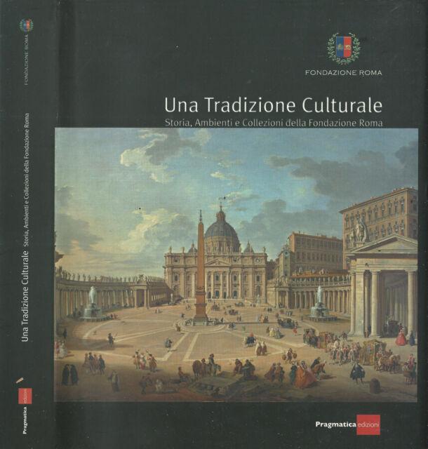 Una Tradizione Culturale. Storia, Ambienti e Collezioni della Fondazione Roma. A