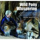 Wild Pony Whispering: The Real Life Story of How an Orphaned Exmoor Pony Foal Helped Us to to Tame and Understand the Wild Ponies of Exmoor by Dawn Westcott (Hardback, 2015)