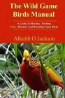 The Wild Game Birds Manual: A Guide to Raising, Feeding, Care, Diseases and Breeding Game Birds by Alkeith O Jackson (Paperback / softback, 2014)