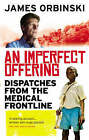 An Imperfect Offering: Dispatches from the medical frontline by James Orbinski (Paperback, 2009)