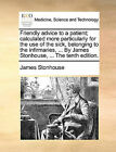Friendly Advice to a Patient; Calculated More Particularly for the Use of the Sick, Belonging to the Infirmaries, ... by James Stonhouse, ... the Tenth Edition. by James Stonhouse (Paperback / softback, 2010)