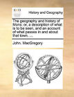 The Geography and History of Mons: Or, a Description of What Is to Be Seen, and an Account of What Passes in and about That Town. ... by John Macgregory (Paperback / softback, 2010)