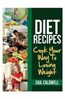 Diet Recipes: Cook Your Way to Losing Weight by Gail Caldwell (Paperback / softback, 2013)