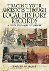 Tracing Your Ancestors Through Local History Records: A Guide for Family Historians by Jonathan Oates (Paperback, 2016)