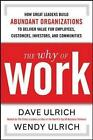 The Why of Work: How Great Leaders Build Abundant Organizations That Win by Marshall Goldsmith, Wendy Ulrich, David Ulrich (Hardback, 2010)