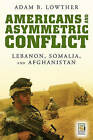 Americans and Asymmetric Conflict: Lebanon, Somalia, and Afghanistan by Adam B. Lowther (Hardback, 2007)