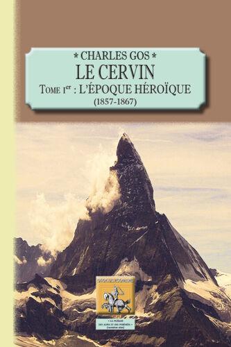 Charles GOS Tome Ier : l/'époque héroïque 1857-1867 Le Cervin