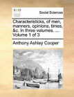 Characteristicks, of Men, Manners, Opinions, Times, &C. in Three Volumes. ... Volume 1 of 3 by Earl Anthony Ashley Cooper (Paperback / softback, 2010)