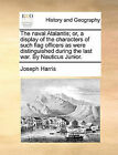 The Naval Atalantis; Or, a Display of the Characters of Such Flag Officers as Were Distinguished During the Last War. by Nauticus Junior. by Joseph Harris (Paperback / softback, 2010)
